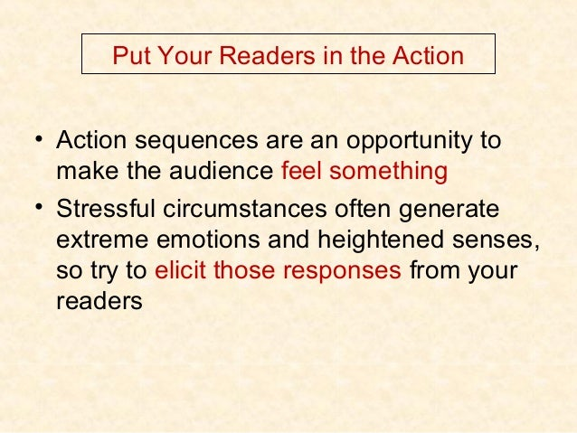 Put Your Readers in the Action • Action sequences are an opportunity to make the audience feel something • Stressful circu...