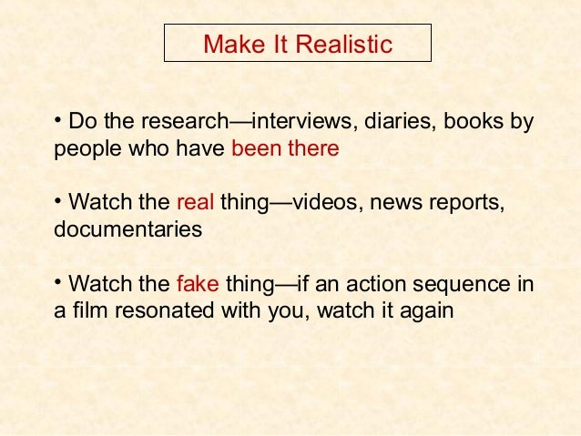 Make It Realistic • Do the research—interviews, diaries, books by people who have been there • Watch the real thing—videos...
