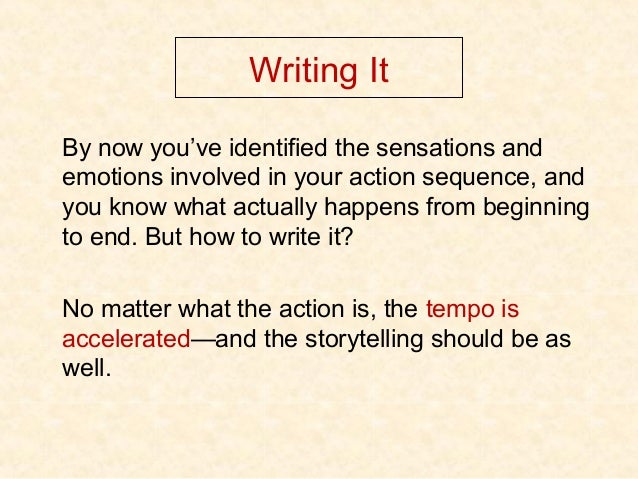 Writing It By now you've identified the sensations and emotions involved in your action sequence, and you know what actual...