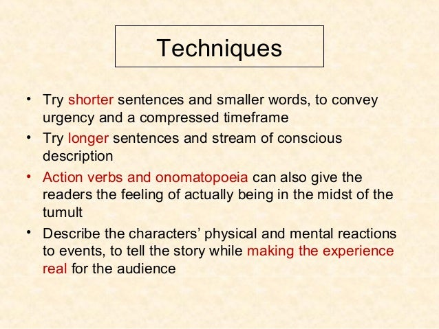 Techniques • Try shorter sentences and smaller words, to convey urgency and a compressed timeframe • Try longer sentences ...