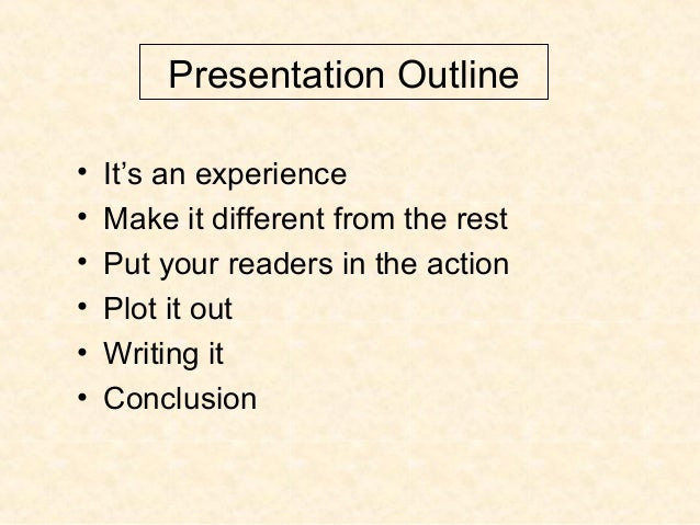 Presentation Outline • It's an experience • Make it different from the rest • Put your readers in the action • Plot it out...