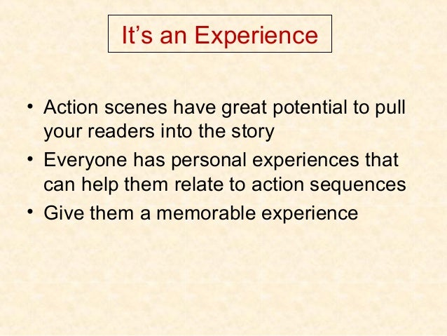 It's an Experience • Action scenes have great potential to pull your readers into the story • Everyone has personal experi...