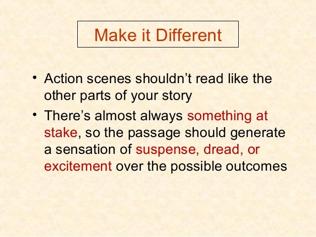 Make it Different • Action scenes shouldn't read like the other parts of your story • There's almost always something at s...
