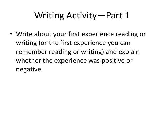 Writing Activity—Part 1 • Write about your first experience reading or writing (or the first experience you can remember r...