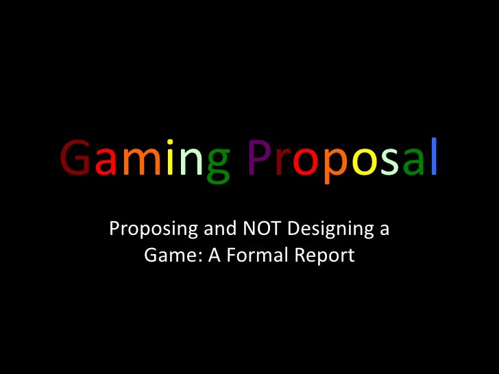 GamingProposal<br />Proposing and NOT Designing a Game: A Formal Report<br />