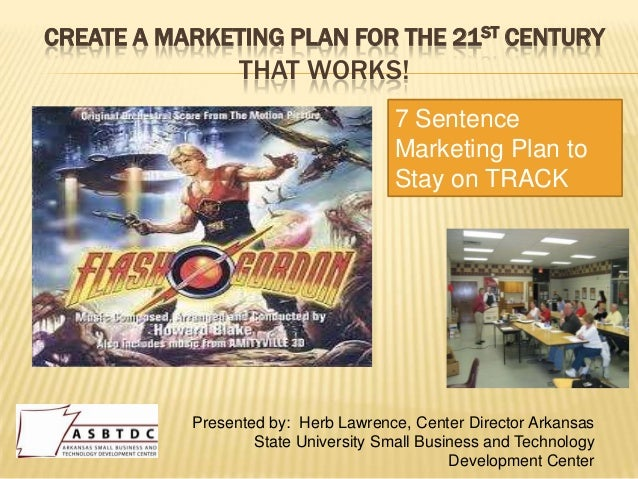 CREATE A MARKETING PLAN FOR THE 21ST CENTURY                 THAT WORKS!                                      7 Sentence  ...