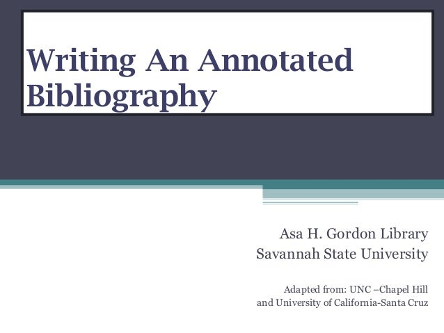 Writing An Annotated Bibliography Asa H. Gordon Library Savannah State University Adapted from: UNC –Chapel Hill and Unive...