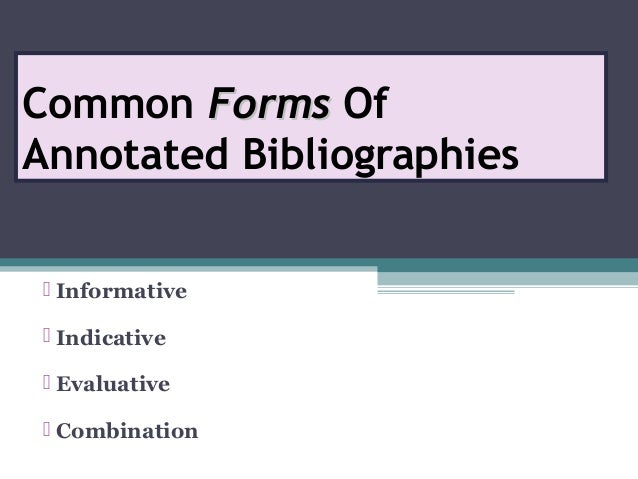Common FormsForms Of Annotated Bibliographies  Informative  Indicative  Evaluative  Combination
