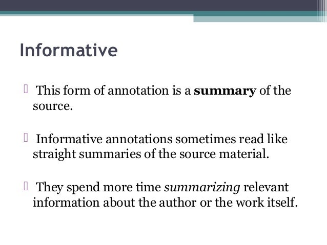 Informative  This form of annotation is a summary of the source.  Informative annotations sometimes read like straight s...