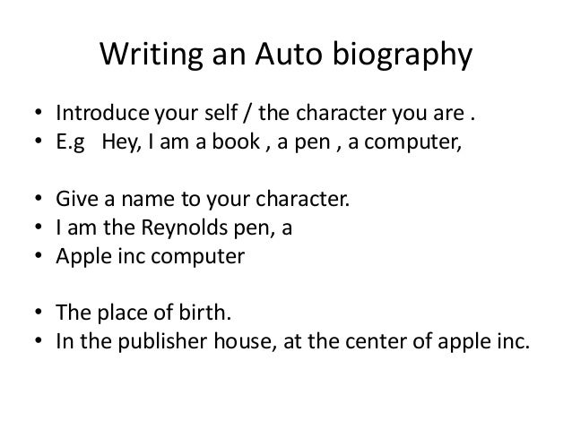 Writing an Auto biography • Introduce your self / the character you are . • E.g Hey, I am a book , a pen , a computer, • G...