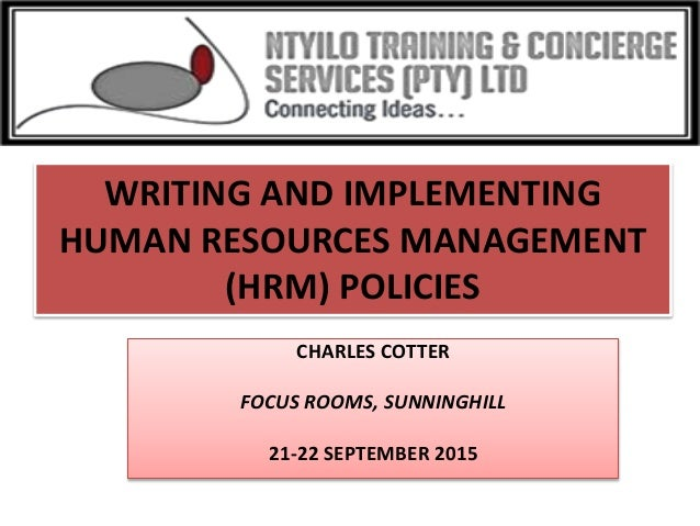 WRITING AND IMPLEMENTING HUMAN RESOURCES MANAGEMENT (HRM) POLICIES CHARLES COTTER FOCUS ROOMS, SUNNINGHILL 21-22 SEPTEMBER...