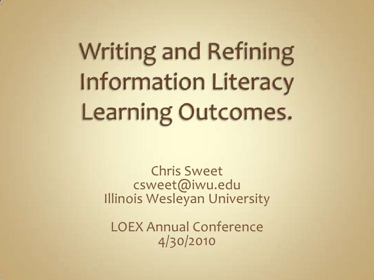 Writing and Refining Information Literacy Learning Outcomes.<br />Chris Sweet<br />csweet@iwu.edu<br />Illinois Wesleyan U...
