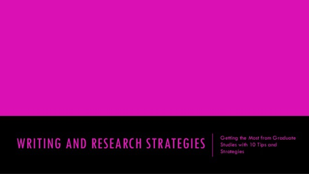 WRITING AND RESEARCH STRATEGIES  Getting the Most from Graduate Studies with 10 Tips and Strategies