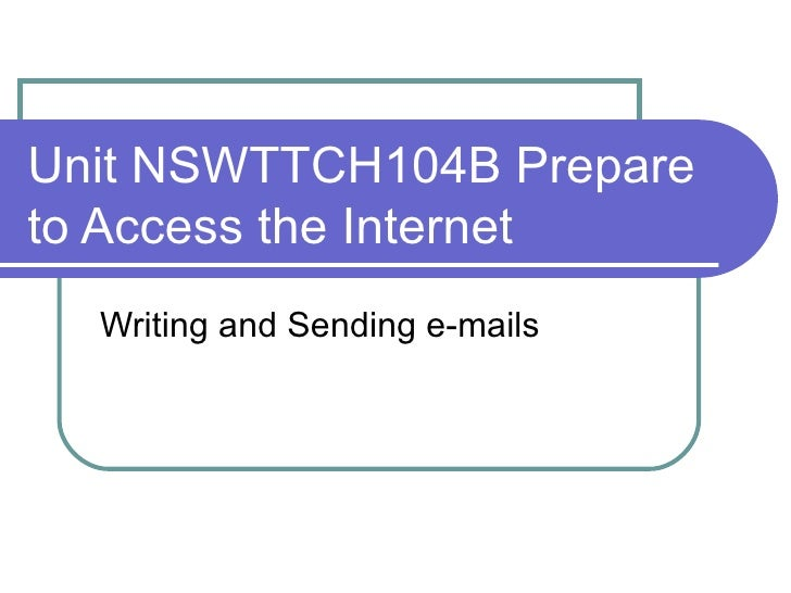 Unit NSWTTCH104B Prepare to Access the Internet Writing and Sending e-mails