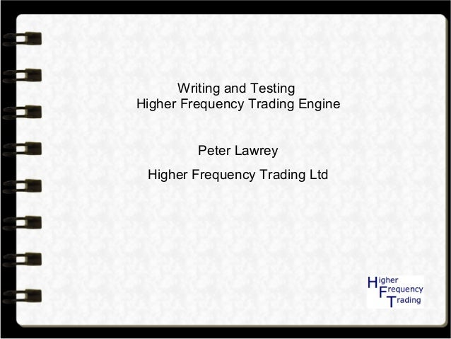 Writing and Testing Higher Frequency Trading Engine Peter Lawrey Higher Frequency Trading Ltd