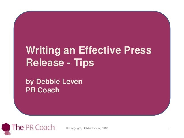 © Copyright, Debbie Leven, 2013 1 Writing an Effective Press Release - Tips by Debbie Leven PR Coach