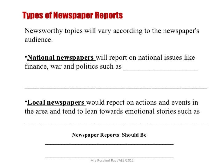 Types of Newspaper ReportsNewsworthy topics will vary according to the newspapersaudience.•National newspapers will report...