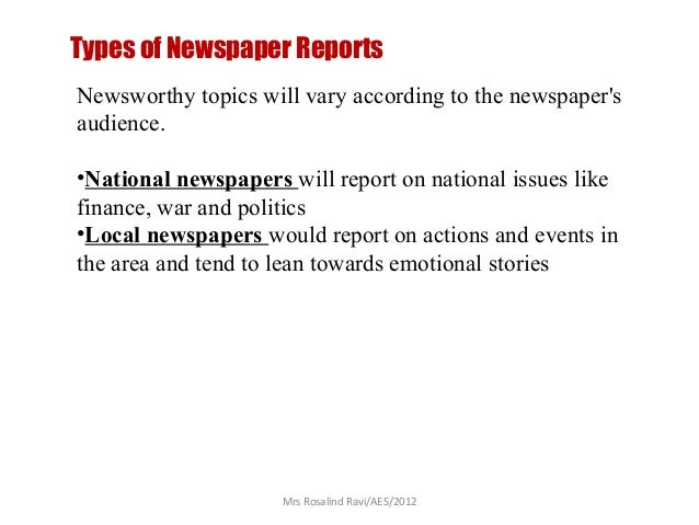 Types of Newspaper Reports Newsworthy topics will vary according to the newspaper's audience. •National newspapers will re...