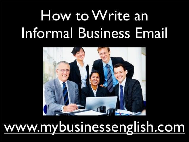How to Write anInformal Business Emailwww.mybusinessenglish.com
