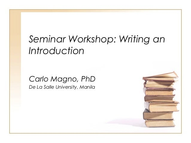 Seminar Workshop: Writing an Introduction Carlo Magno, PhD De La Salle University, Manila