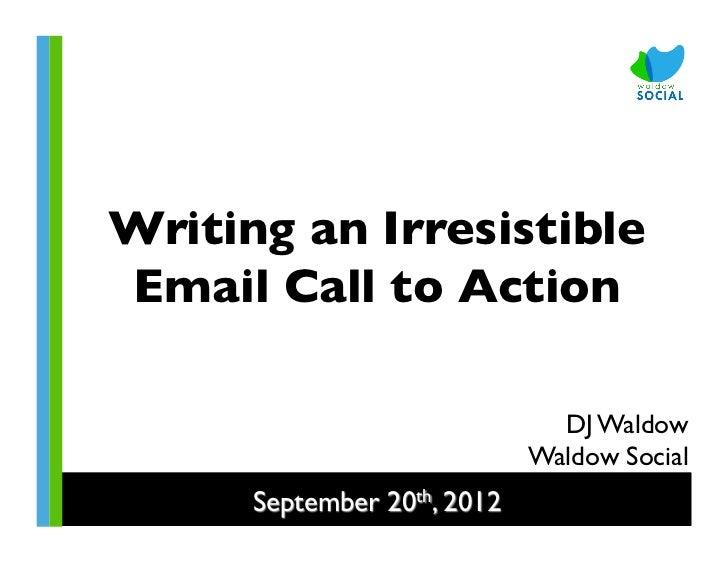 Writing an IrresistibleEmail Call to Action                                  DJ Waldow                                Wa...