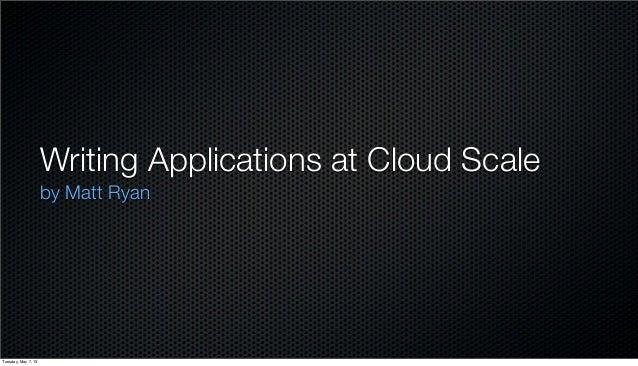Writing Applications at Cloud Scaleby Matt RyanTuesday, May 7, 13