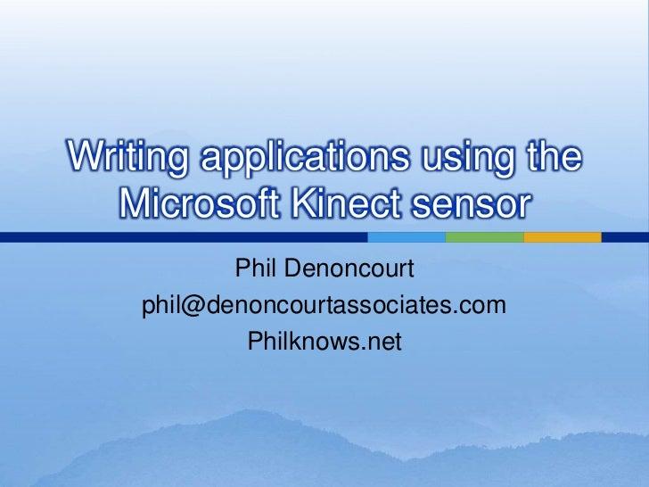 Writing applications using the  Microsoft Kinect sensor           Phil Denoncourt    phil@denoncourtassociates.com        ...