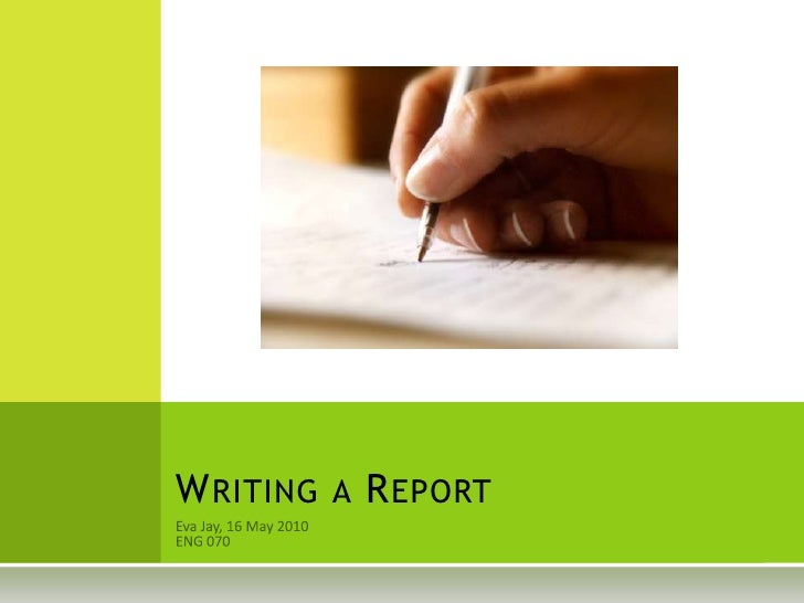 Eva Jay, 16 May 2010<br />ENG 070<br />Writing a Report<br />
