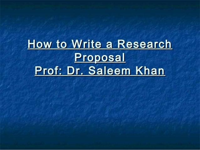 How to Write a ResearchHow to Write a Research ProposalProposal Prof: Dr. Saleem KhanProf: Dr. Saleem Khan