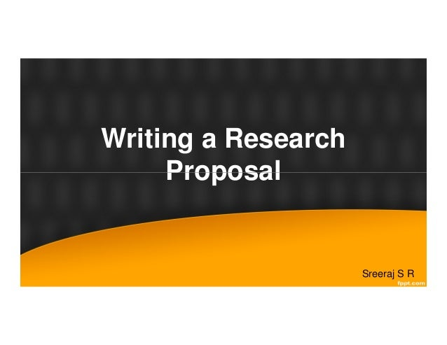 Writing a Research Proposal Sreeraj S R Proposal