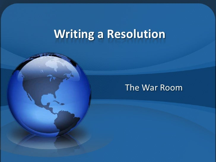 Writing a Resolution            The War Room
