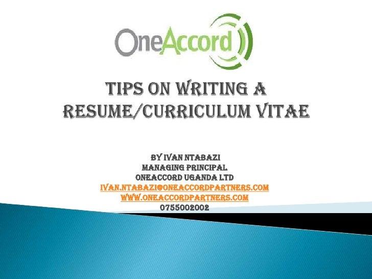 Tips on writing a Resume/Curriculum vitae<br />By Ivan Ntabazi<br />Managing Principal <br />OneAccord Uganda Ltd<br />I...