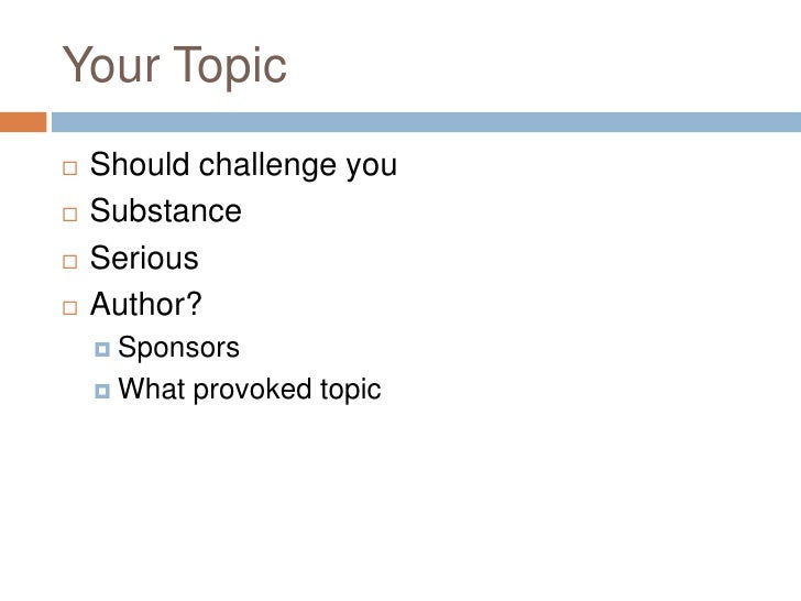 Your Topic<br />Should challenge you<br />Substance<br />Serious <br />Author?<br />Sponsors<br />What provoked topic<br />
