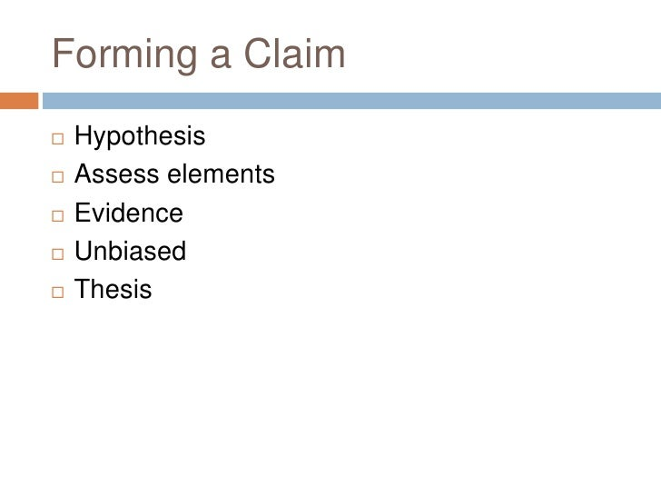 Forming a Claim<br />Hypothesis<br />Assess elements<br />Evidence<br />Unbiased<br />Thesis<br />