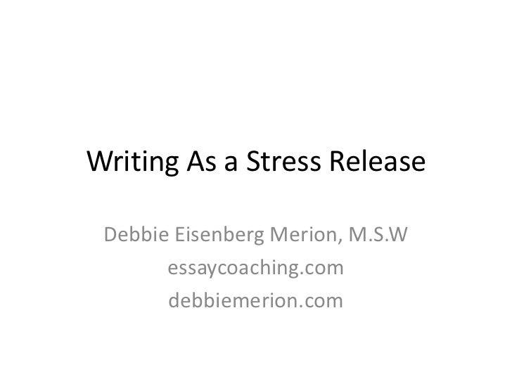 Writing As a Stress Release<br />Debbie Eisenberg Merion, M.S.W<br />essaycoaching.com<br />debbiemerion.com<br />