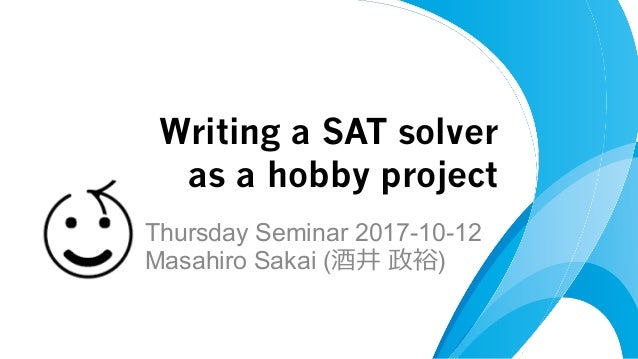 Thursday Seminar 2017-10-12 Masahiro Sakai (酒井 政裕) Writing a SAT solver as a hobby project