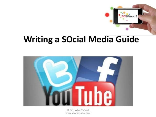 Writing a SOcial Media Guide           © SO! What? SOcial          www.sowhatsocial.com