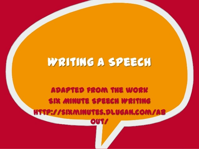 Writing a SpeechAdapted from the workSix Minute Speech Writinghttp://sixminutes.dlugan.com/about/
