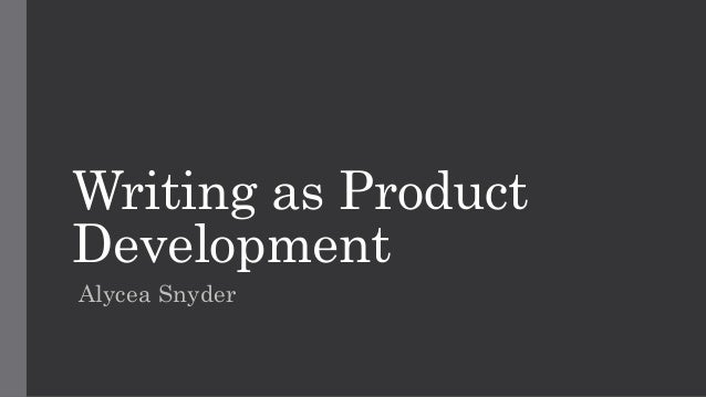Writing as Product Development Alycea Snyder