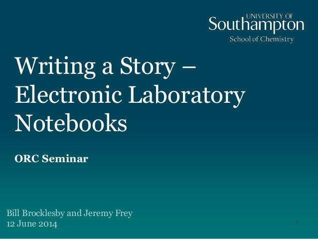 Writing a Story – Electronic Laboratory Notebooks ORC Seminar Bill Brocklesby and Jeremy Frey 12 June 2014 1