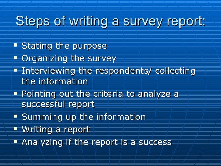 write my report on my survey Your department may have examples of past report writing assignments that you can see or try the unilearning website which has a useful guide to features of reports in various disciplines.
