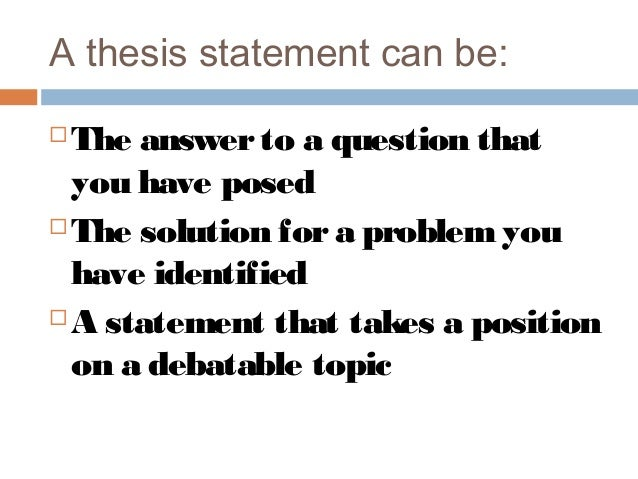 thesis question and thesis statement A good thesis statement makes the difference between a thoughtful research project and a simple retelling of facts revise the question into a thesis.