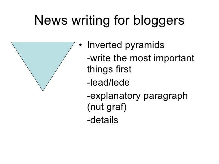 News writing for bloggers <ul><li>Inverted pyramids </li></ul><ul><li>-write the most important things first </li></ul><ul...