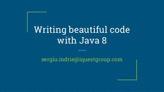 Writing beautiful code with Java 8 sergiu.indrie@iquestgroup.com