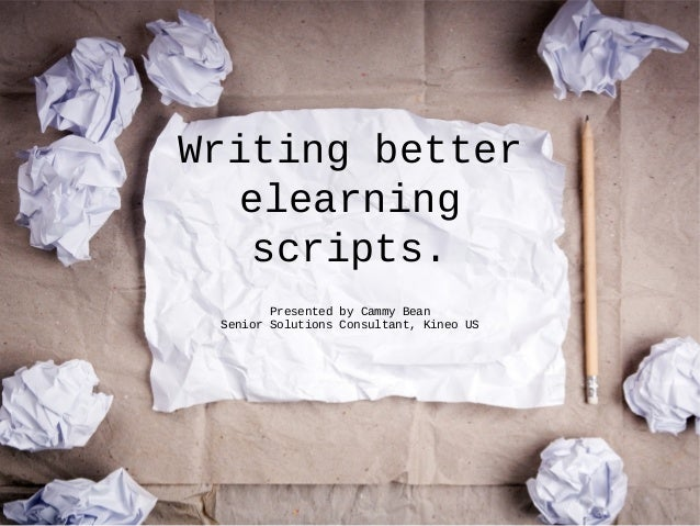 Writing better elearning scripts. Presented by Cammy Bean Senior Solutions Consultant, Kineo US