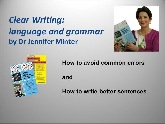 Clear Writing: language and grammar by Dr Jennifer Minter How to avoid common errors and How to write better sentences