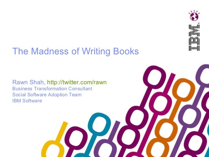 The Madness of Writing Books Rawn Shah,  http://twitter.com/rawn   Business Transformation Consultant Social Software Adop...