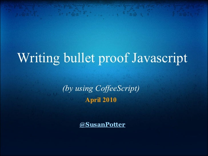Writing bullet proof Javascript        (by using CoffeeScript)              April 2010             @SusanPotter