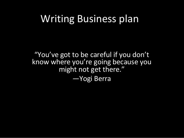 """Writing Business plan """"You've got to be careful if you don't know where you're going because you might not get there."""" —Yo..."""