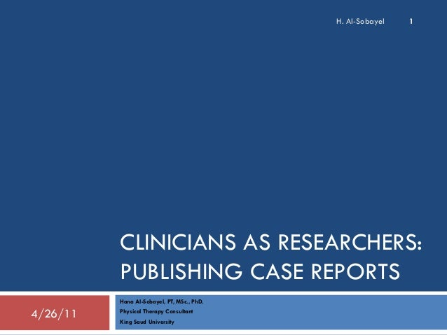H. Al-Sobayel  1  CLINICIANS AS RESEARCHERS: PUBLISHING CASE REPORTS Hana Al-Sobayel, PT, MSc., PhD.  4/26/11  Physical Th...